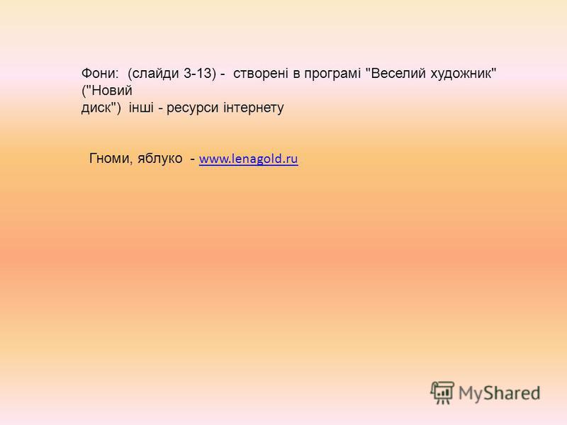 Фони: (слайди 3-13) - створені в програмі Веселий художник (Новий диск) інші - ресурси інтернету Гноми, яблуко - www.lenagold.ru www.lenagold.ru