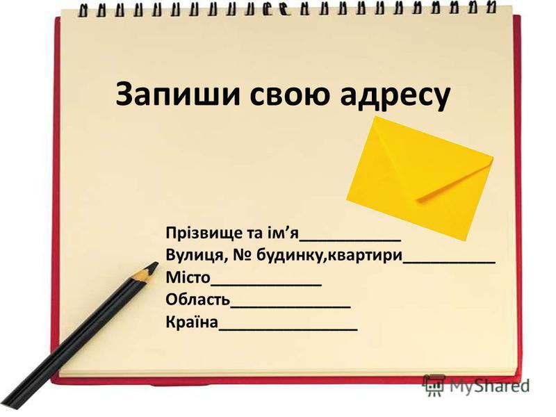 Запиши свою адресу Прізвище та імя___________ Вулиця, будинку,квартири__________ Місто____________ Область_____________ Країна_______________