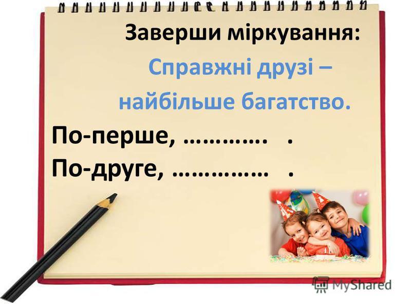 Заверши міркування: Справжні друзі – найбільше багатство. По-перше, ………….. По-друге, …………….