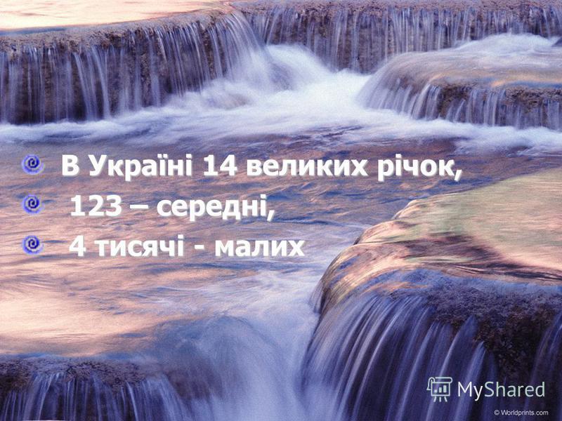 В Україні 14 великих річок, В Україні 14 великих річок, 123 – середні, 123 – середні, 4 тисячі - малих 4 тисячі - малих