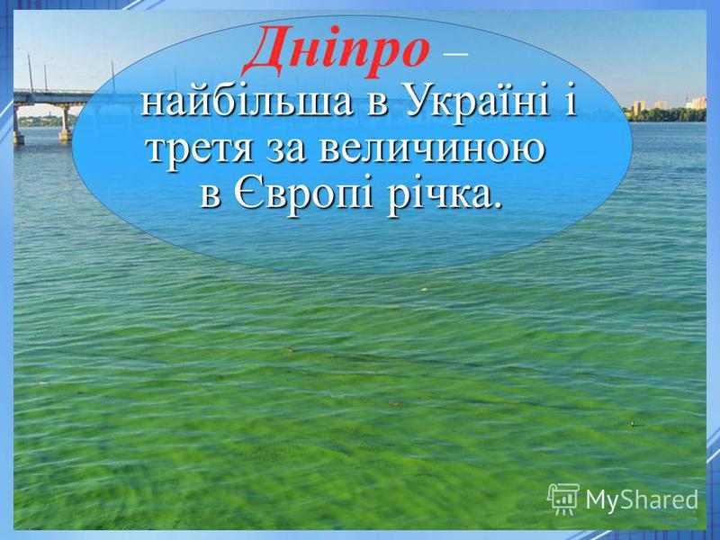 найбільша в Україні і третя за величиною в Європі річка. Дніпро – найбільша в Україні і третя за величиною в Європі річка.