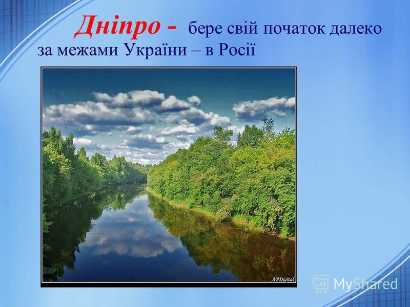 Дніпро - бере свій початок далеко за межами України – в Росії