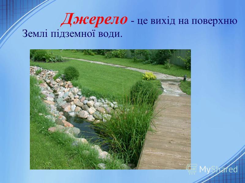 Джерело - це вихід на поверхню Землі підземної води.