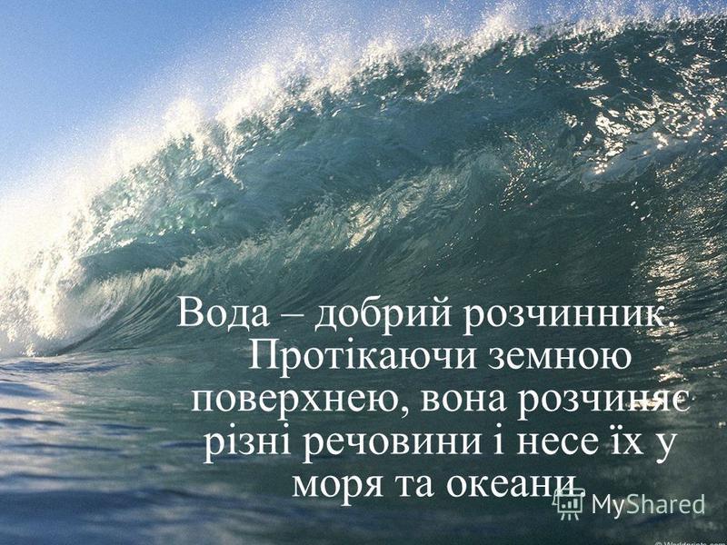 Вода – добрий розчинник. Протікаючи земною поверхнею, вона розчиняє різні речовини і несе їх у моря та океани.