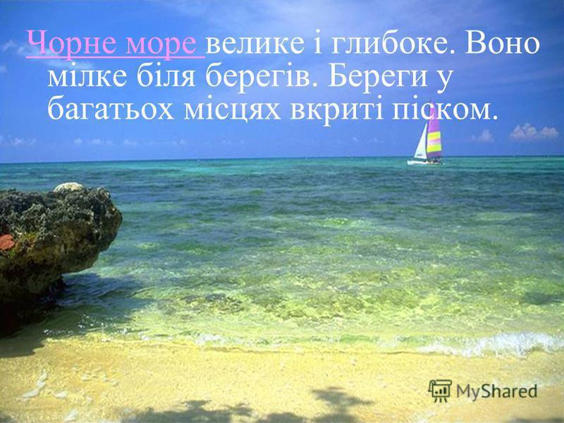 Чорне море Чорне море велике і глибоке. Воно мілке біля берегів. Береги у багатьох місцях вкриті піском.