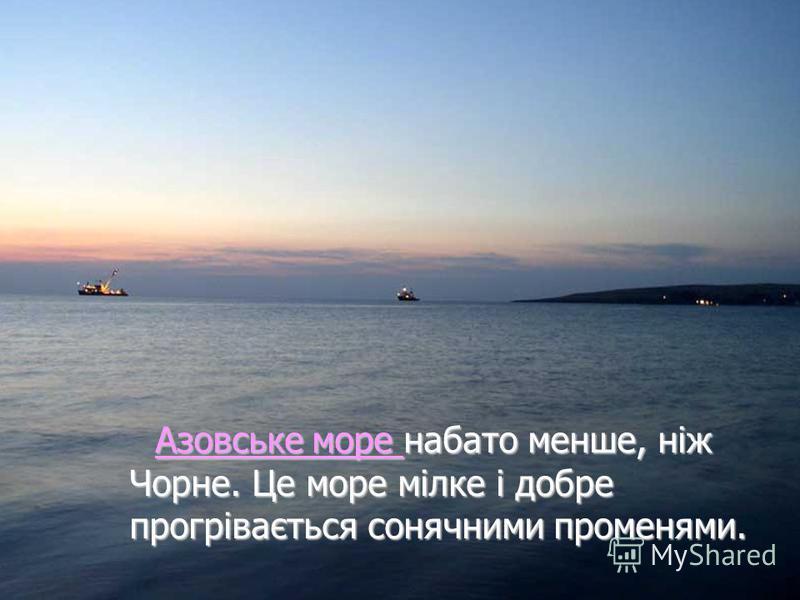Азовське море набато менше, ніж Чорне. Це море мілке і добре прогрівається сонячними променями. Азовське море набато менше, ніж Чорне. Це море мілке і добре прогрівається сонячними променями.Азовське море Азовське море
