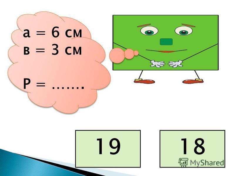 а = 6 см в = 3 см Р = ……. 1819