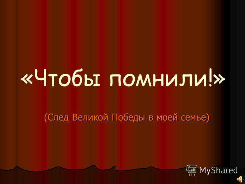 (След Великой Победы в моей семье) «Чтобы помнили!»