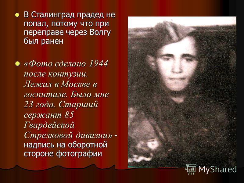 В Сталинград прадед не попал, потому что при переправе через Волгу был ранен В Сталинград прадед не попал, потому что при переправе через Волгу был ранен «Фото сделано 1944 после контузии. Лежал в Москве в госпитале. Было мне 23 года. Старший сержант