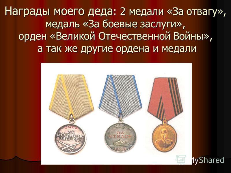 Награды моего деда : 2 медали «За отвагу», медаль «За боевые заслуги», орден «Великой Отечественной Войны», а так же другие ордена и медали