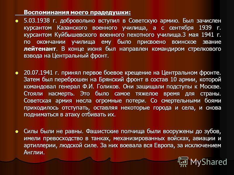 Воспоминания моего прадедушки: 5.03.1938 г. добровольно вступил в Советскую армию. Был зачислен курсантом Казанского военного училища, а с сентября 1939 г. курсантом Куйбышевского военного пехотного училища.3 мая 1941 г. по окончании училища ему было