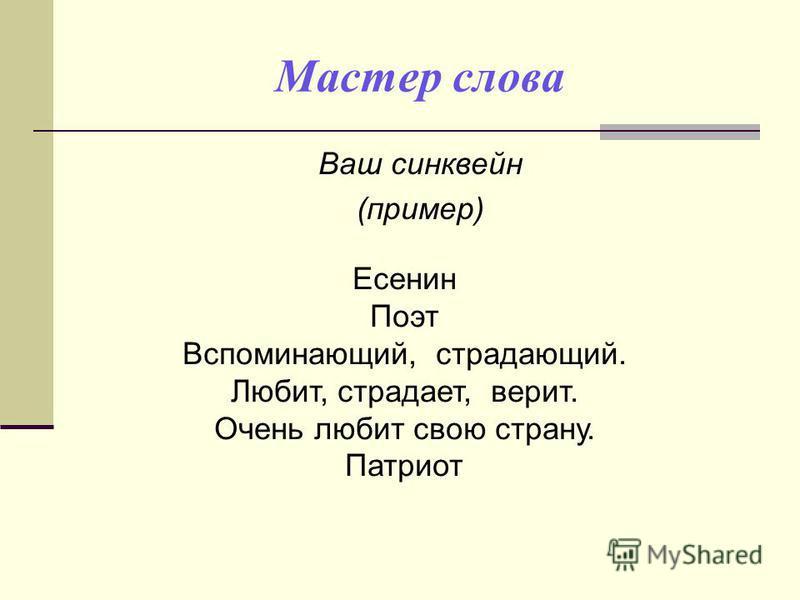 Мастер слова Ваш синквейн (пример) Есенин Поэт Вспоминающий, страдающий. Любит, страдает, верит. Очень любит свою страну. Патриот