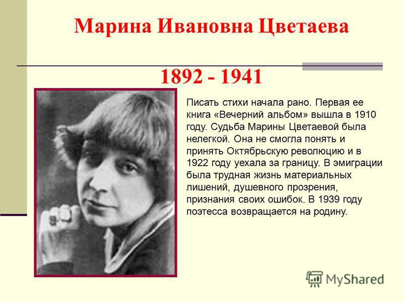 Марина Ивановна Цветаева 1892 - 1941 Писать стихи начала рано. Первая ее книга «Вечерний альбом» вышла в 1910 году. Судьба Марины Цветаевой была нелегкой. Она не смогла понять и принять Октябрьскую революцию и в 1922 году уехала за границу. В эмиграц