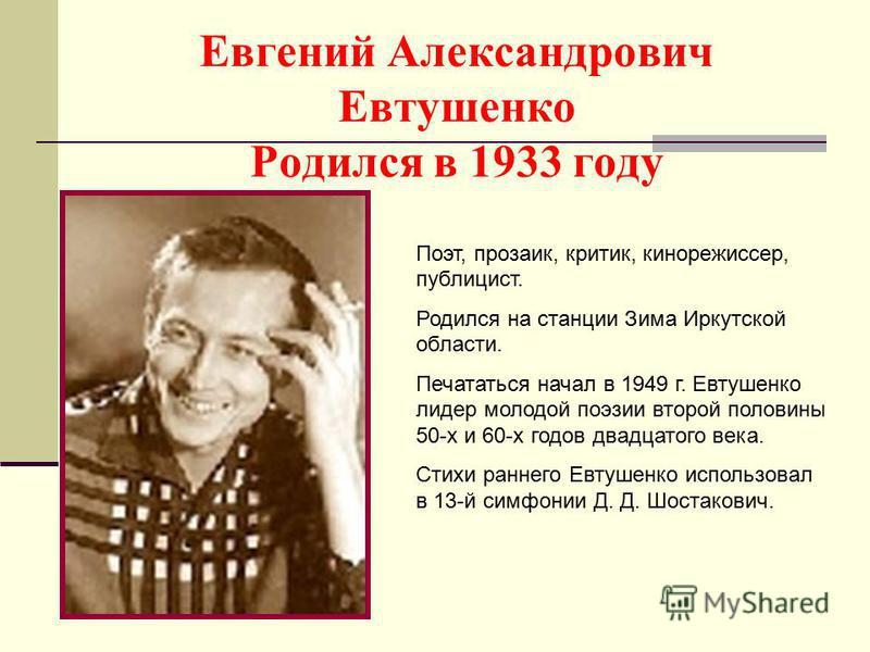 Евгений Александрович Евтушенко Родился в 1933 году Поэт, прозаик, критик, кинорежиссер, публицист. Родился на станции Зима Иркутской области. Печататься начал в 1949 г. Евтушенко лидер молодой поэзии второй половины 50-х и 60-х годов двадцатого века