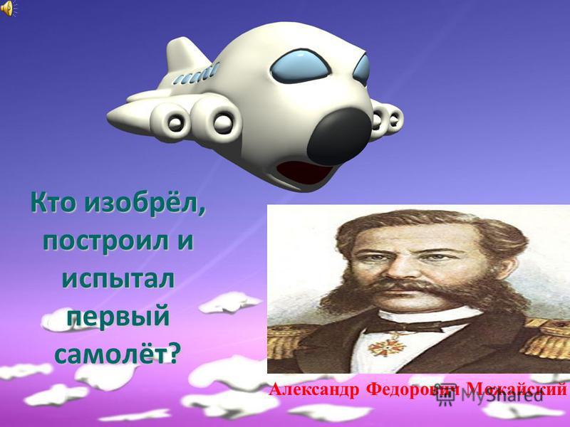 Кто изобрёл, построил и испытал первый самолёт? Александр Федорович Можайский