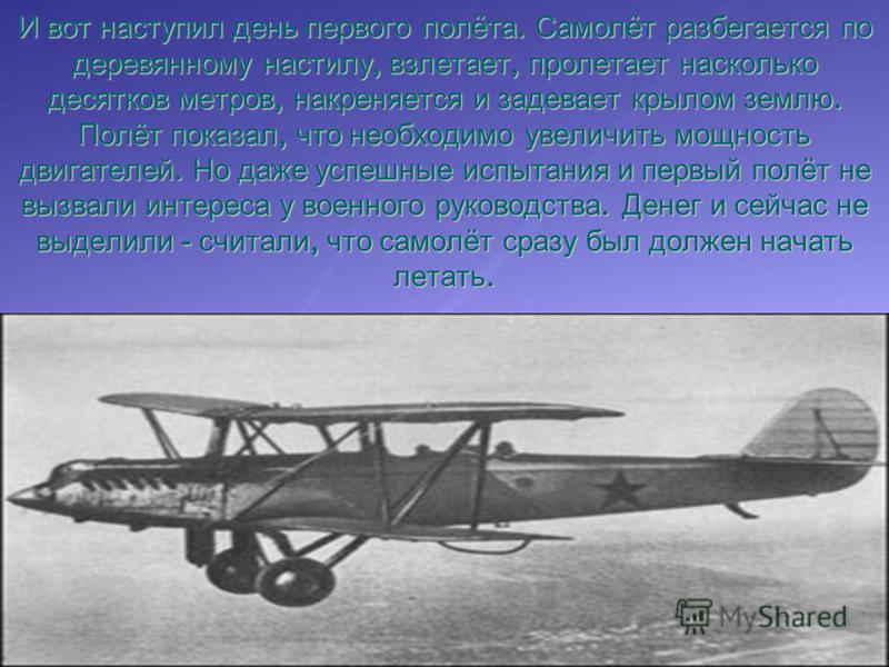 И вот наступил день первого полёта. Самолёт разбегается по деревянному настилу, взлетает, пролетает насколько десятков метров, накреняется и задевает крылом землю. Полёт показал, что необходимо увеличить мощность двигателей. Но даже успешные испытани