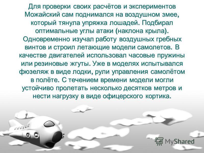 Для проверки своих расчётов и экспериментов Можайский сам поднимался на воздушном змее, который тянула упряжка лошадей. Подбирал оптимальные углы атаки ( наклона крыла ). Одновременно изучал работу воздушных гребных винтов и строил летающие модели са