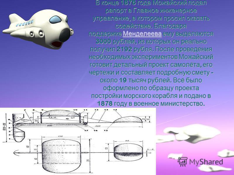 В конце 1876 года Можайский подал рапорт в Главное инженерное управление, в котором просил оказать содействие. Благодаря поддержке Менделеева ему выделяются 3000 рублей, из которых он реально получил 2192 рубля. После проведения необходимых экспериме