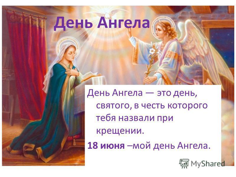 День Ангела День Ангела это день, святого, в честь которого тебя назвали при крещении. 18 июня –мой день Ангела.