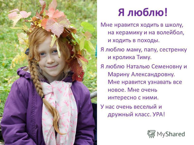 Я люблю! Мне нравится ходить в школу, на керамику и на волейбол, и ходить в походы. Я люблю маму, папу, сестренку и кролика Тиму. Я люблю Наталью Семеновну и Марину Александровну. Мне нравится узнавать все новое. Мне очень интересно с ними. У нас оче