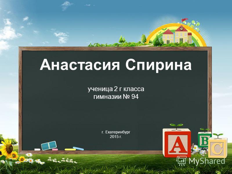 Анастасия Спирина ученица 2 г класса гимназии 94 г. Екатеринбург 2015 г.