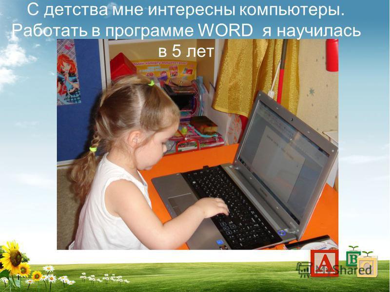 С детства мне интересны компьютеры. Работать в программе WORD я научилась в 5 лет