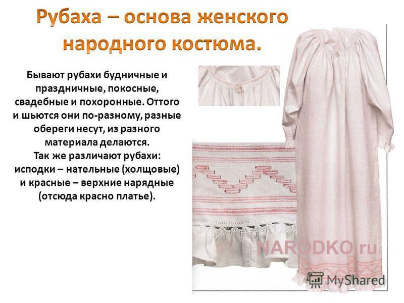 Бывают рубахи будничные и праздничные, покосные, свадебные и похоронные. Оттого и шьются они по-разному, разные обереги несут, из разного материала делаются. Так же различают рубахи: исподки – нательные (холщовые) и красные – верхние нарядные (отсюда