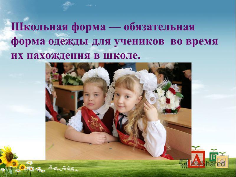 Школьная форма обязательная форма одежды для учеников во время их нахождения в школе.