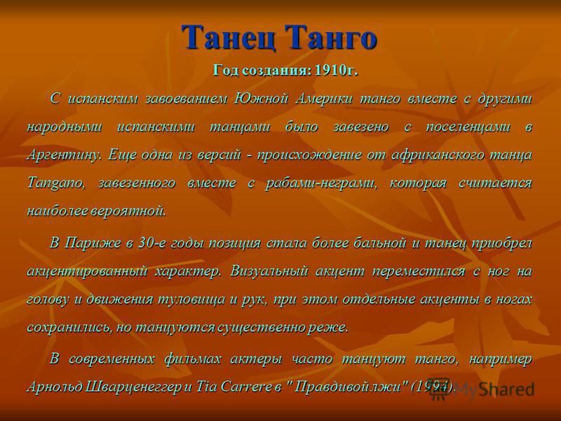 Танец Танго Год создания: 1910 г. Год создания: 1910 г. С испанским завоеванием Южной Америки танго вместе с другими народными испанскими танцами было завезено с поселенцами в Аргентину. Еще одна из версий - происхождение от африканского танца Tangan