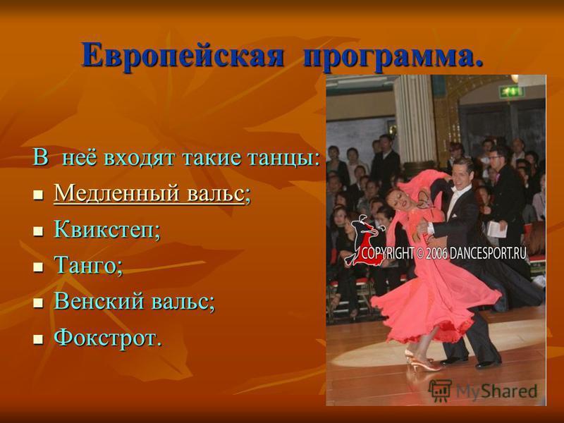 Европейская программа. В неё входят такие танцы: М М ее ддт лол ее инн инн ыыыы йййй в в в в аапа лол ьььь сс; Квикстеп; Танго; Венский вальс; Фокстрот.