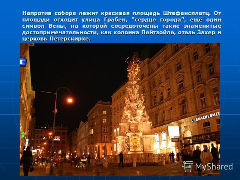 Напротив собора лежит красивая площадь Штефансплатц. От площади отходит улица Грабен, сердце города, ещё один символ Вены, на которой сосредоточены такие знаменитые достопримечательности, как колонна Пейтзойле, отель Захер и церковь Петерскирхе.