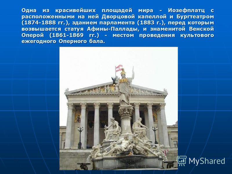 Одна из красивейших площадей мира - Иозефплатц с расположенными на ней Дворцовой капеллой и Бургтеатром (1874-1888 гг.), зданием парламента (1883 г.), перед которым возвышается статуя Афины-Паллады, и знаменитой Венской Оперой (1861-1869 гг.) - место