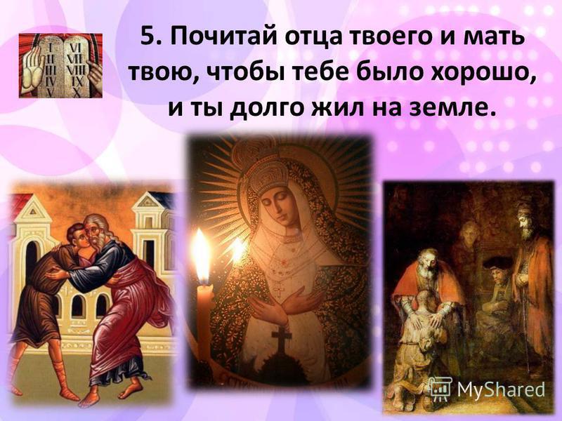5. Почитай отца твоего и мать твою, чтобы тебе было хорошо, и ты долго жил на земле.