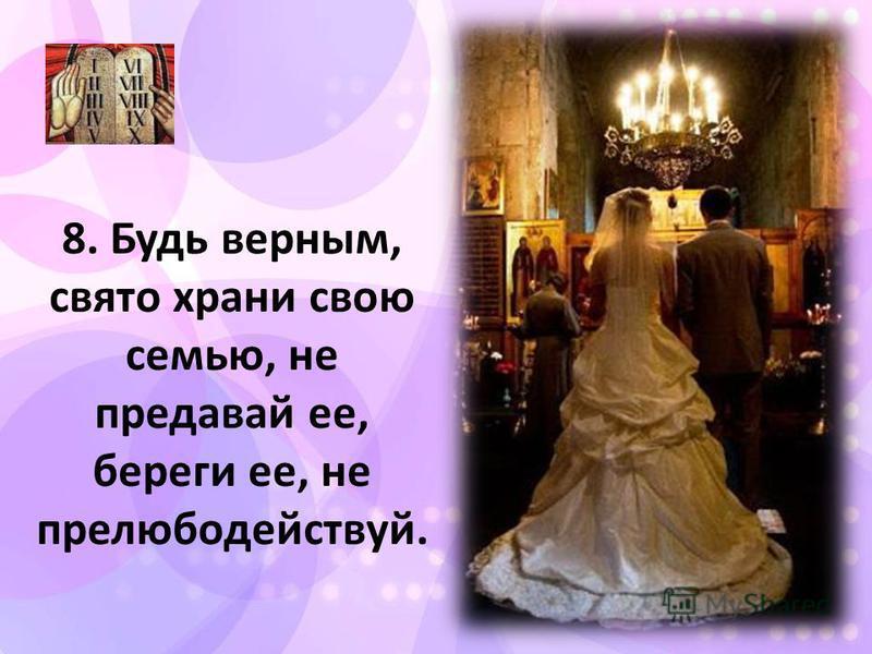 8. Будь верным, свято храни свою семью, не предавай ее, береги ее, не прелюбодействуй.
