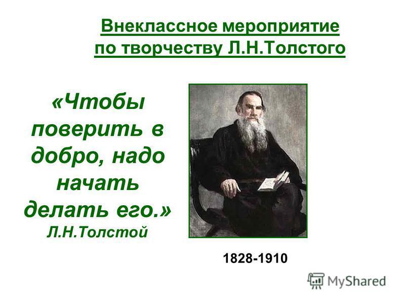 Внеклассное мероприятие по творчеству Л.Н.Толстого «Чтобы поверить в добро, надо начать делать его.» Л.Н.Толстой 1828-1910