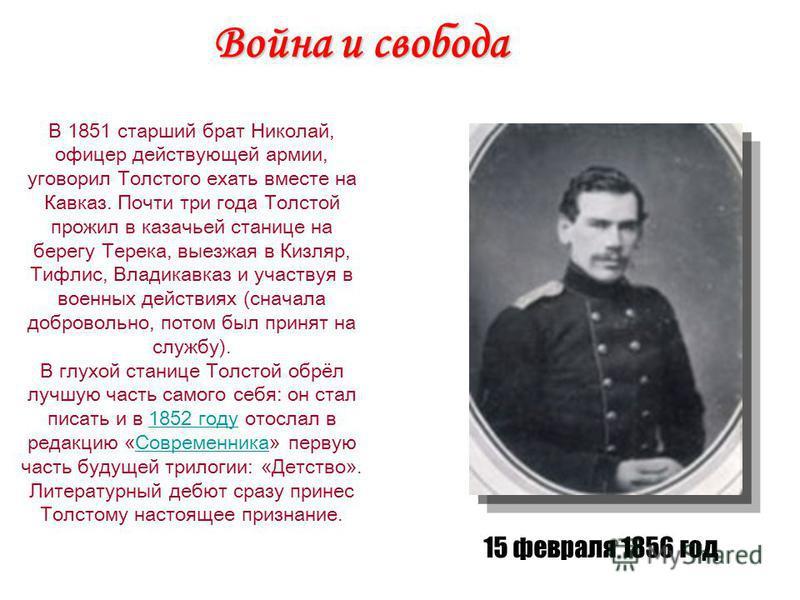 Война и свобода В 1851 старший брат Николай, офицер действующей армии, уговорил Толстого ехать вместе на Кавказ. Почти три года Толстой прожил в казачьей станице на берегу Терека, выезжая в Кизляр, Тифлис, Владикавказ и участвуя в военных действиях (