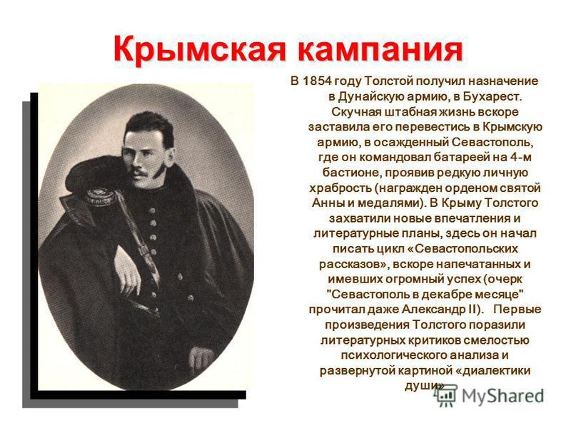 Крымская кампания В 1854 году Толстой получил назначение в Дунайскую армию, в Бухарест. Скучная штабная жизнь вскоре заставила его перевестись в Крымскую армию, в осажденный Севастополь, где он командовал батареей на 4-м бастионе, проявив редкую личн