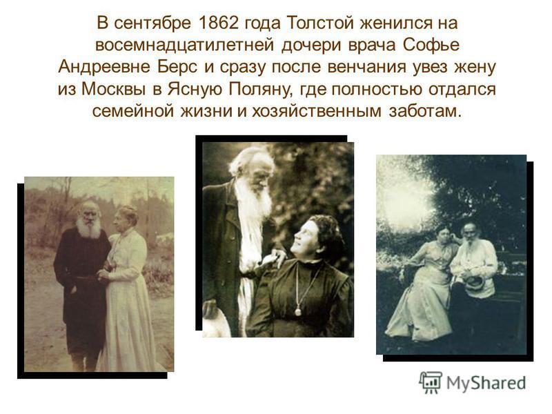 В сентябре 1862 года Толстой женился на восемнадцатилетней дочери врача Софье Андреевне Берс и сразу после венчания увез жену из Москвы в Ясную Поляну, где полностью отдался семейной жизни и хозяйственным заботам.