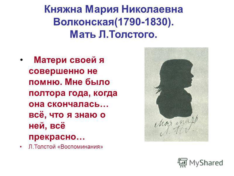 Княжна Мария Николаевна Волконская(1790-1830). Мать Л.Толстого. Матери своей я совершенно не помню. Мне было полтора года, когда она скончалась… всё, что я знаю о ней, всё прекрасно… Л.Толстой «Воспоминания»