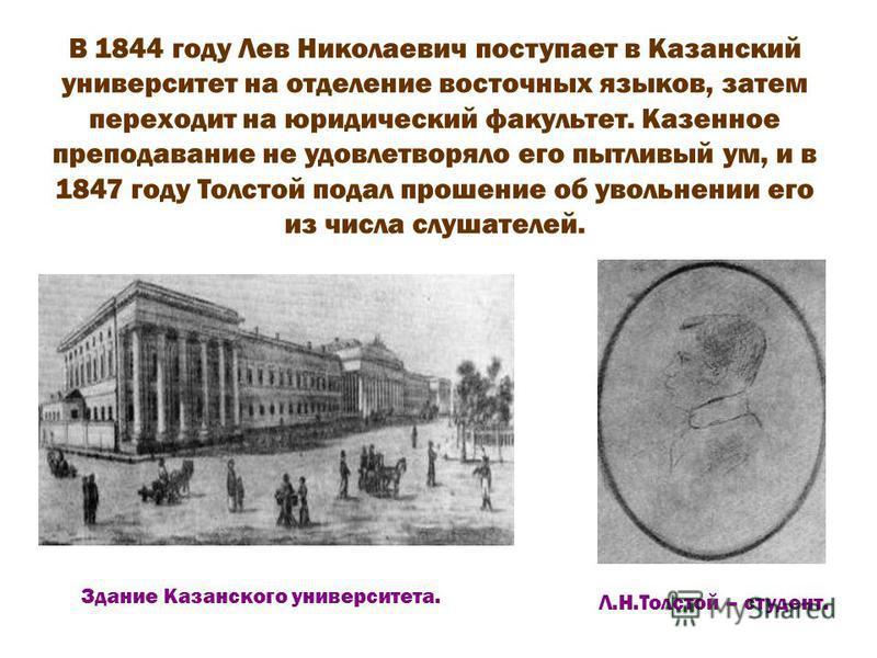 В 1844 году Лев Николаевич поступает в Казанский университет на отделение восточных языков, затем переходит на юридический факультет. Казенное преподавание не удовлетворяло его пытливый ум, и в 1847 году Толстой подал прошение об увольнении его из чи