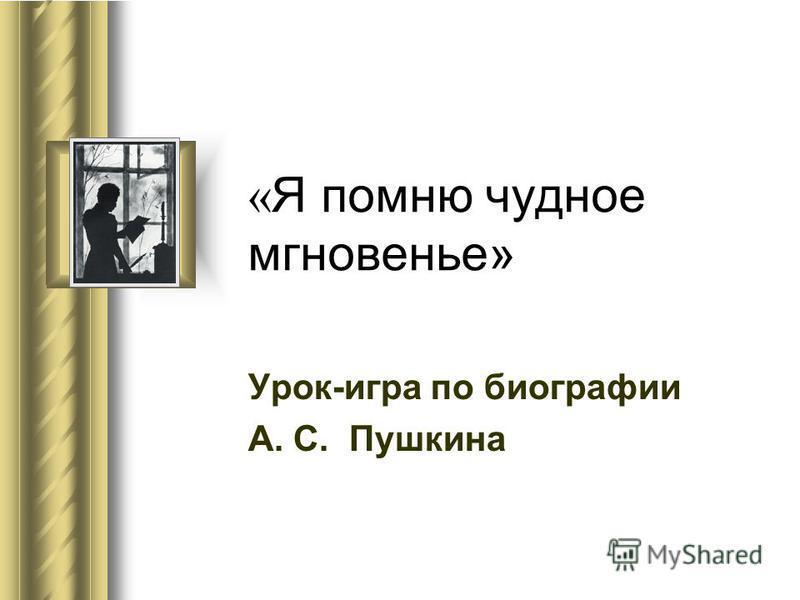 « Я помню чудное мгновенье» Урок-игра по биографии А. С. Пушкина