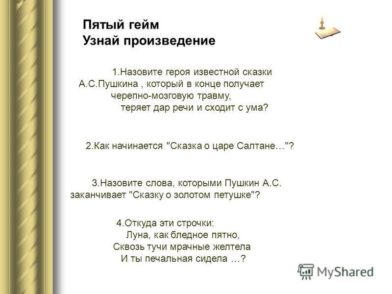 Пятый гейм Узнай произведение 1. Назовите героя известной сказки А.С.Пушкина, который в конце получает черепно-мозговую травму, теряет дар речи и сходит с ума? 2. Как начинается