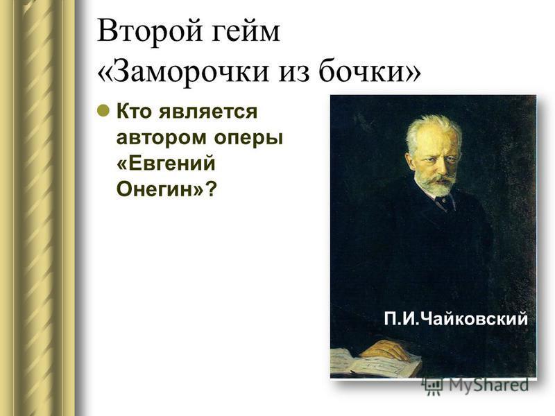 Второй гейм «Заморочки из бочки» Кто является автором оперы «Евгений Онегин»? П.И.Чайковский