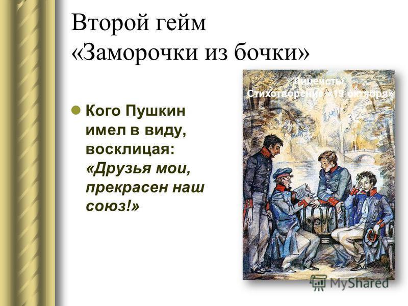 Второй гейм «Заморочки из бочки» Кого Пушкин имел в виду, восклицая: «Друзья мои, прекрасен наш союз!» Лицеисты. Стихотворение «19 октября»