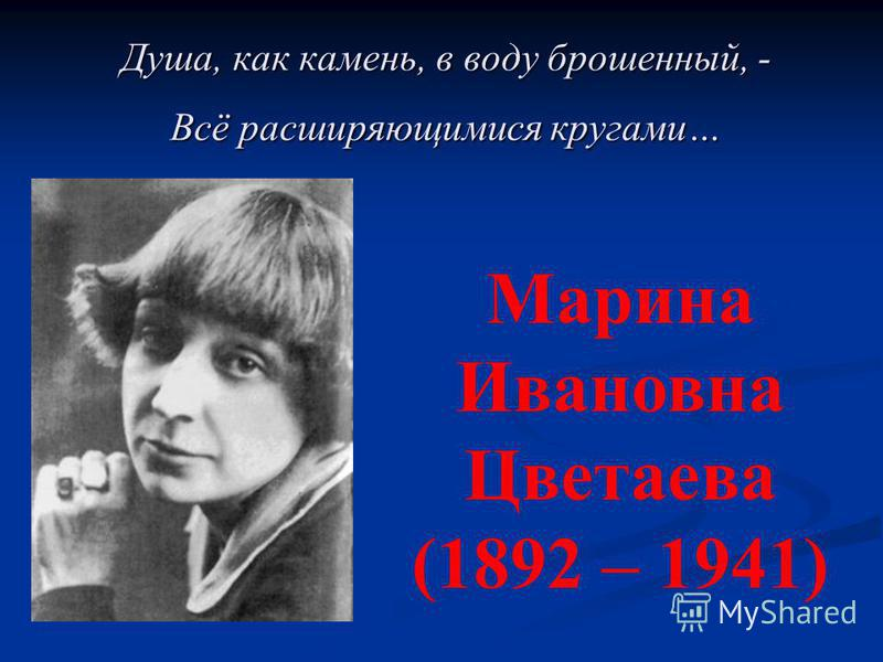 Душа, как камень, в воду брошенный, - Всё расширяющимися кругами… Марина Ивановна Цветаева (1892 – 1941)