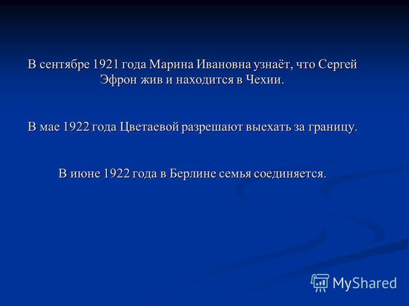 В сентябре 1921 года Марина Ивановна узнаёт, что Сергей Эфрон жив и находится в Чехии. В мае 1922 года Цветаевой разрешают выехать за границу. В июне 1922 года в Берлине семья соединяется.