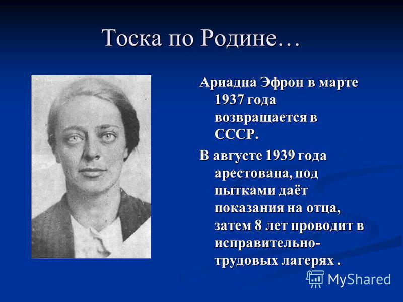Ариадна Эфрон в марте 1937 года возвращается в СССР. В августе 1939 года арестована, под пытками даёт показания на отца, затем 8 лет проводит в исправительно- трудовых лагерях. Тоска по Родине…