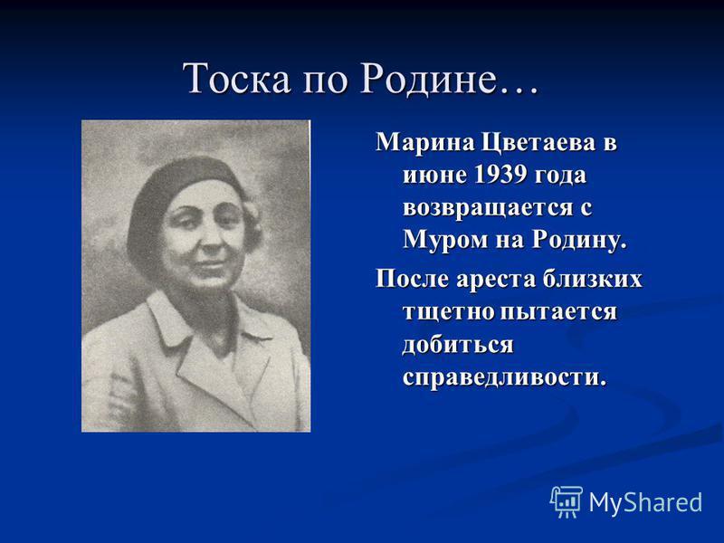 Марина Цветаева в июне 1939 года возвращается с Муром на Родину. После ареста близких тщетно пытается добиться справедливости.