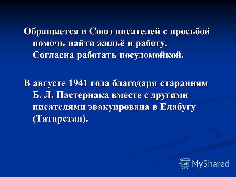 Обращается в Союз писателей с просьбой помочь найти жильё и работу. Согласна работать посудомойкой. В августе 1941 года благодаря стараниям Б. Л. Пастернака вместе с другими писателями эвакуирована в Елабугу (Татарстан).