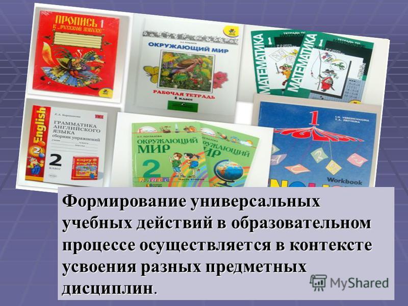 Формирование универсальных учебных действий в образовательном процессе осуществляется в контексте усвоения разных предметных дисциплин.